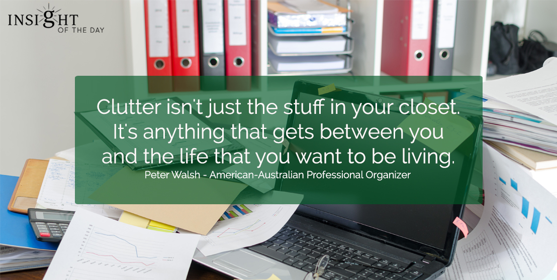 Clutter isn't just the stuff in your closet. It's anything that gets between you and the life that you want to be living.