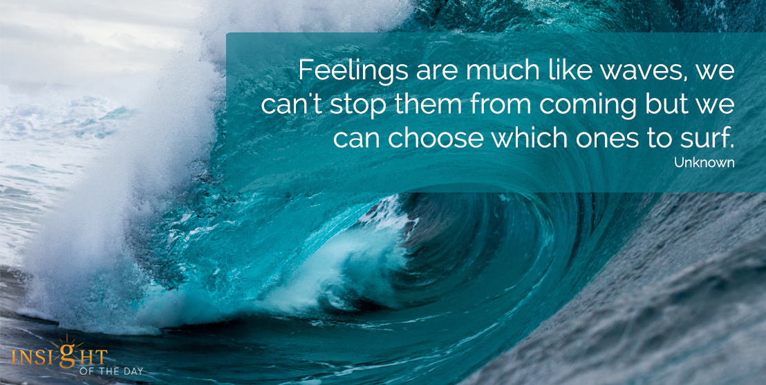 Feelings are much like waves, we can't stop them from coming but we can choose which ones to surf.