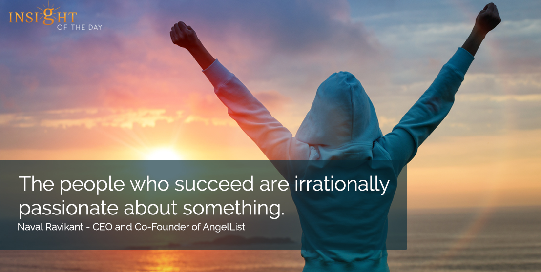 The people who succeed are irrationally passionate about something. Naval Ravikant - CEO and Co-Founder of AngelList