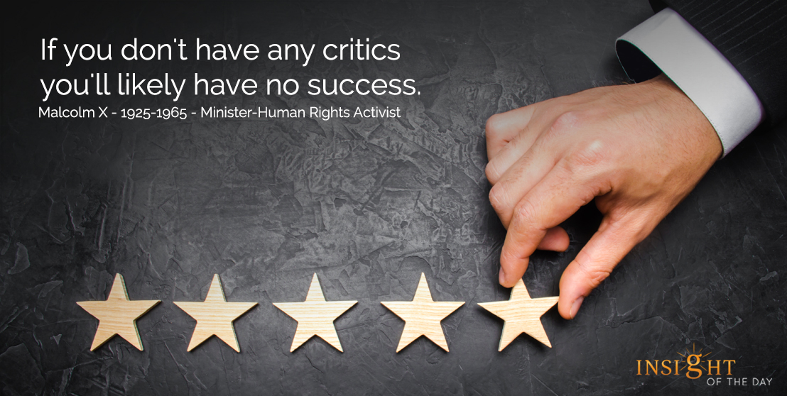 If you don't have any critics you'll likely have no success. Malcolm X - 1925-1965 - Minister-Human Rights Activist