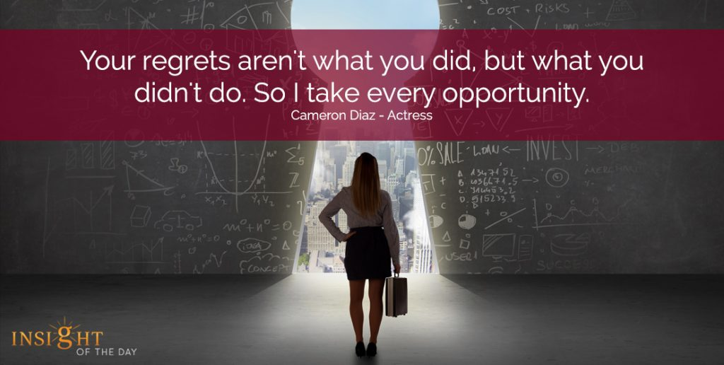 Your regrets aren't what you did, but what you didn't do. So I take every opportunity.