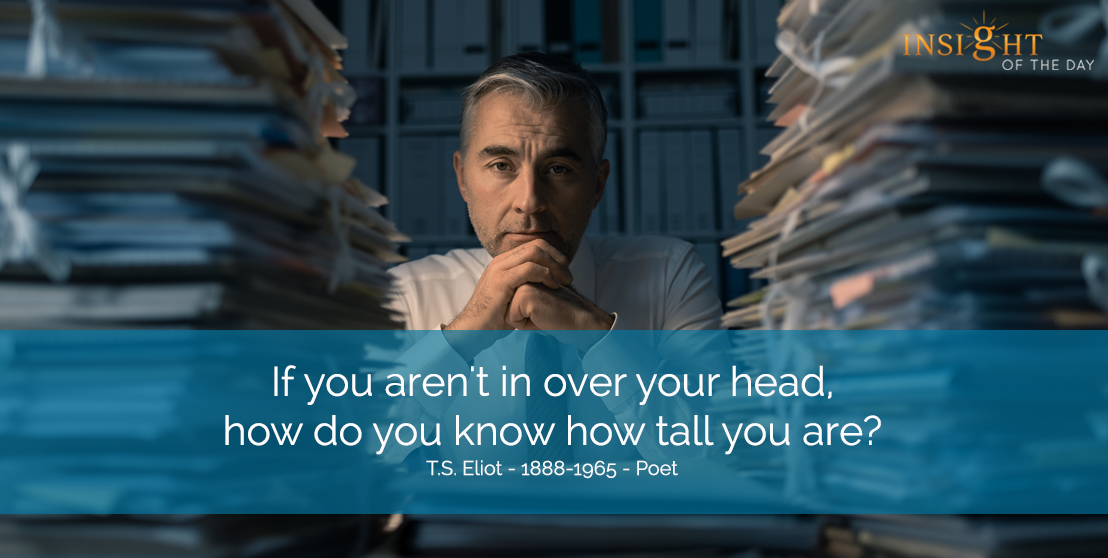 If you aren't in over your head, how do you know how tall you are? T.S. Eliot - 1888-1965 - Poet