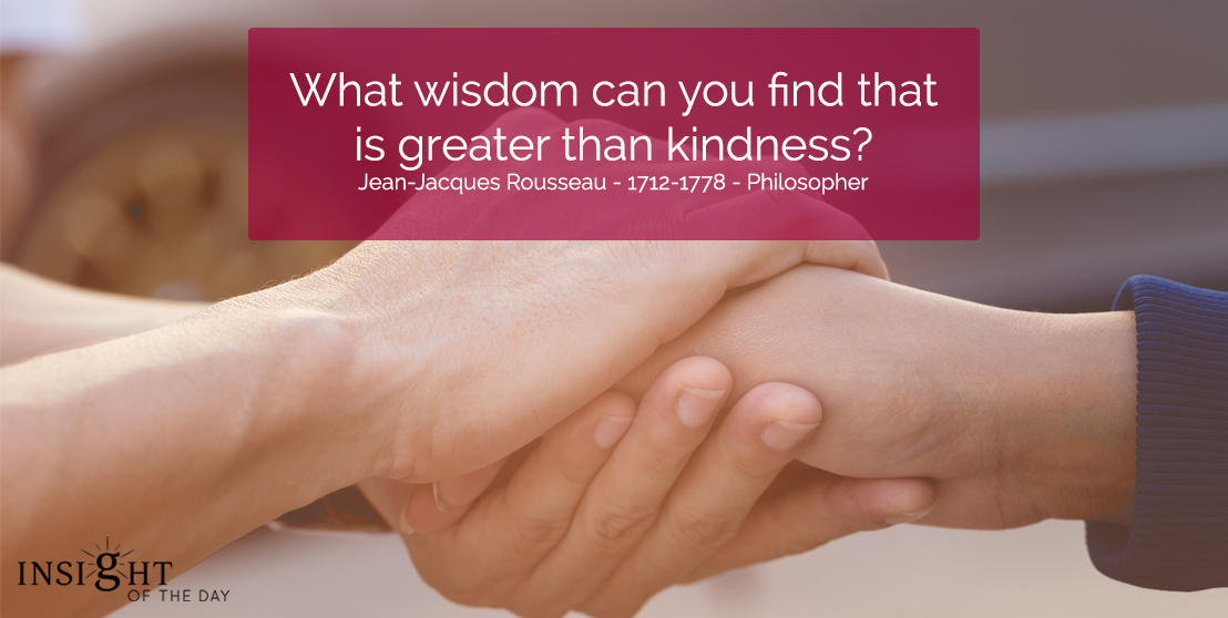 What wisdom can you find that is greater than kindness? Jean-Jacques Rousseau - 1712-1778 - Philosopher