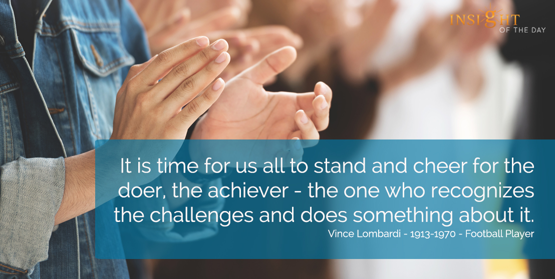 It is time for us all to stand and cheer for the doer, the achiever - the one who recognizes the challenges and does something about it. Vince Lombardi - 1913-1970 - Football Player