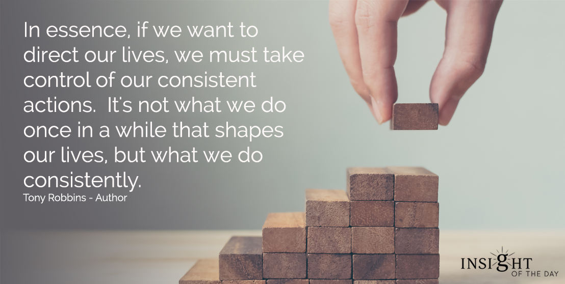 In essence, if we want to direct our lives, we must take control of our consistent actions. It's not what we do once in a while that shapes our lives, but what we do consistently. Tony Robbins - Author