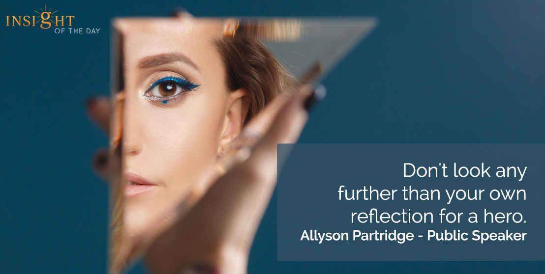 Don't look any further than your own reflection for a hero. Allyson Partridge - Public Speaker