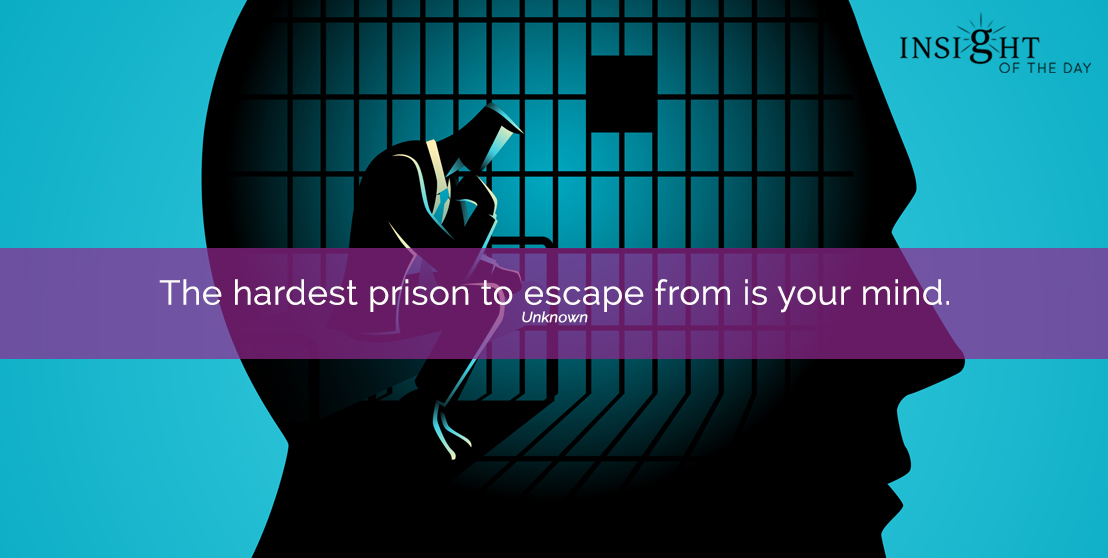 The hardest prison to escape from is your mind.