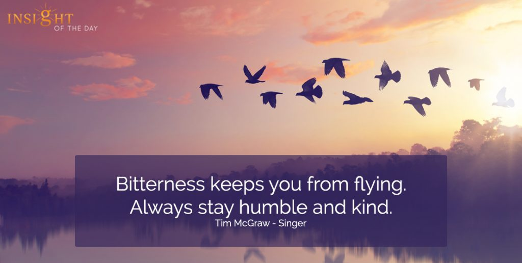 Bitterness keeps you from flying. Always stay humble and kind.