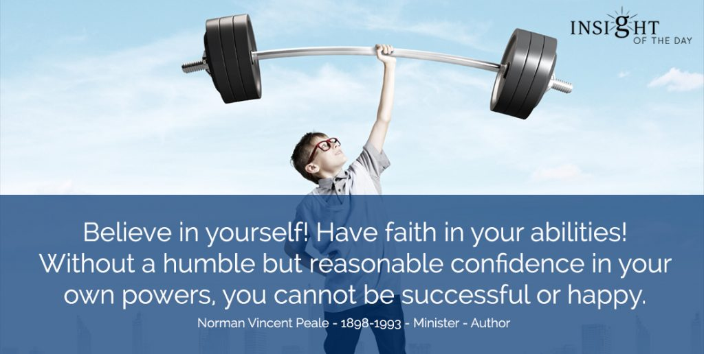 Believe in yourself! Have faith in your abilities! Without a humble but reasonable confidence in your own powers, you cannot be successful or happy. Norman Vincent Peale - 1898-1993 - Minister - Author