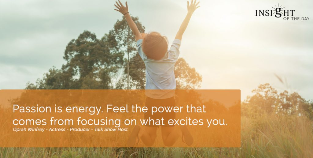 Passion is energy. Feel the power that comes from focusing on what excites you.