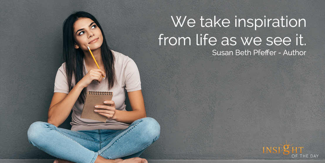 We take inspiration from life as we see it. Susan Beth Pfeffer - Author