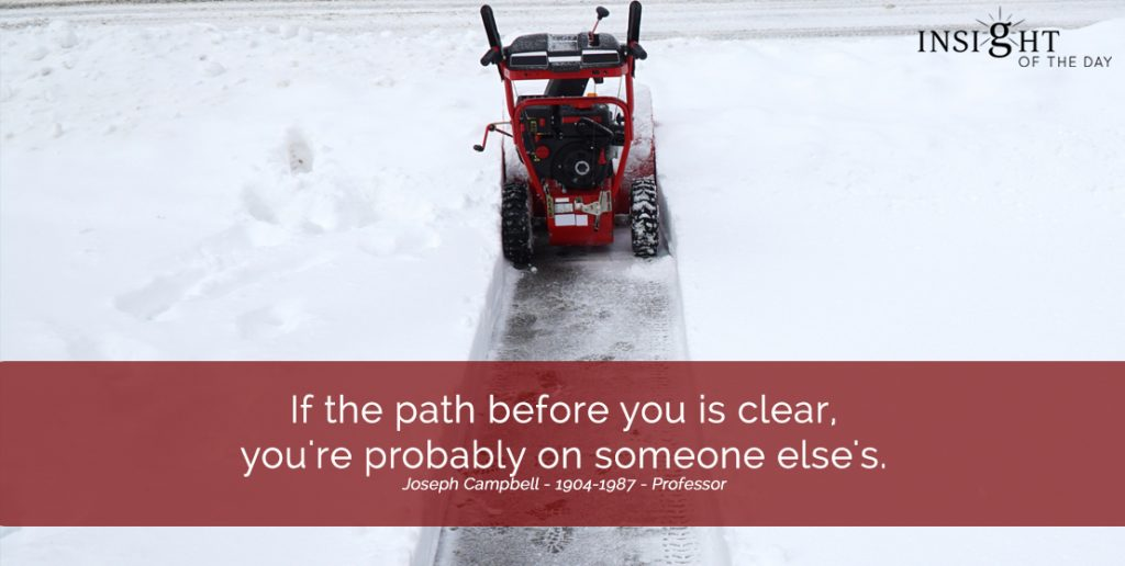 If the path before you is clear, you're probably on someone else's. Joseph Campbell - 1904-1987