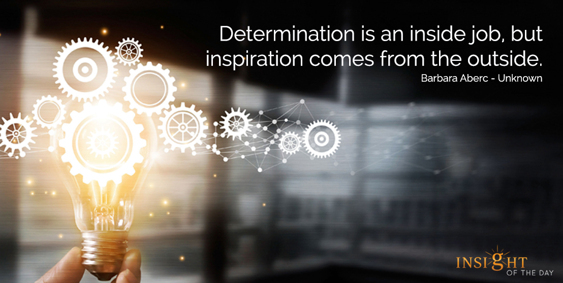 Determination is an inside job, but inspiration comes from the outside.