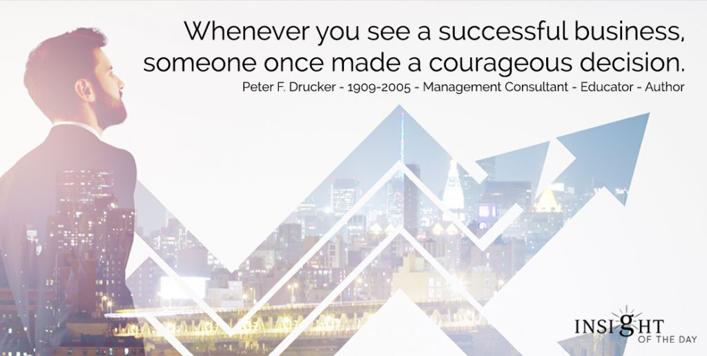 Whenever you see a successful business, someone once made a courageous decision.