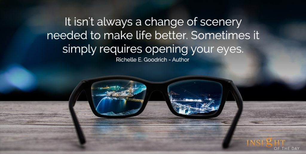 It isn't always a change of scenery needed to make life better. Sometimes it simply requires opening your eyes. Richelle E. Goodrich - Author
