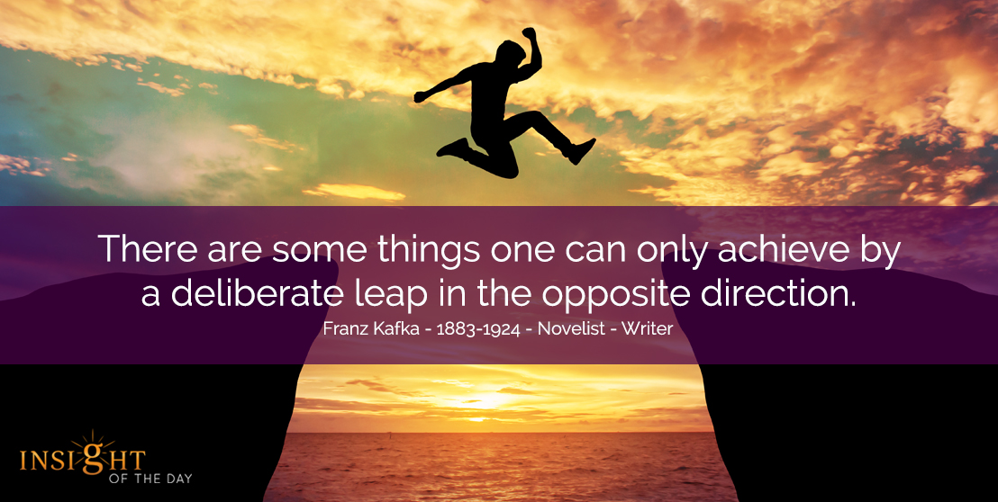 There are some things one can only achieve by a deliberate leap in the opposite direction. Franz Kafka