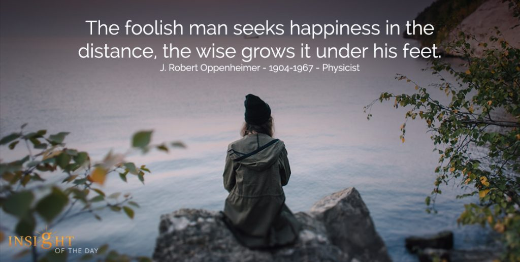 The foolish man seeks happiness in the distance, the wise grows it under his feet.