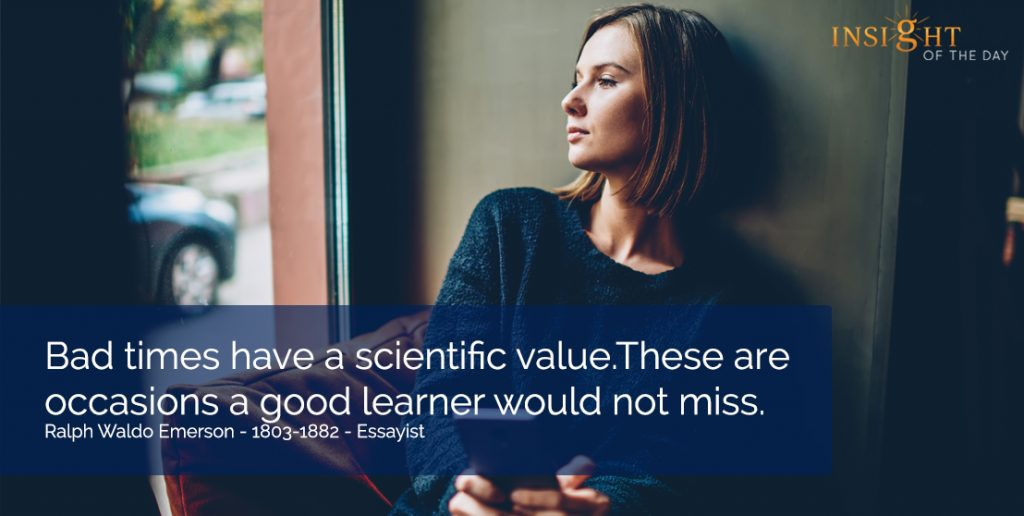 Bad times have a scientific value. These are occasions a good learner would not miss.