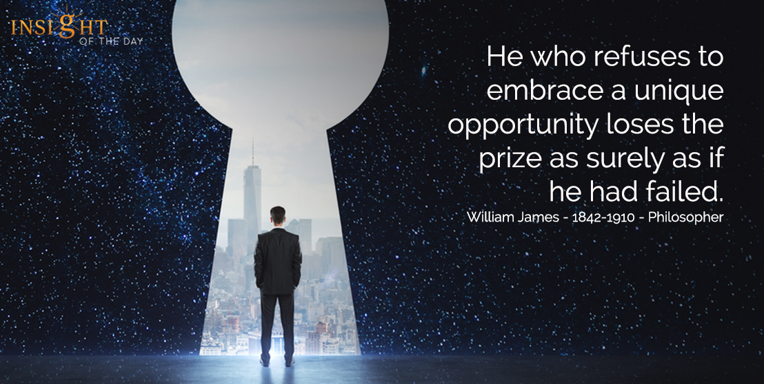 He who refuses to embrace a unique opportunity loses the prize as surely as if he had failed. William James - 1842-1910 - Philosopher
