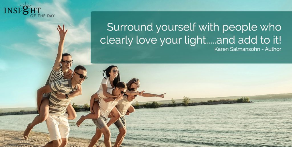 Surround yourself with people who clearly love your light.....and add to it! Karen Salmansohn - Author For your Psychic Readings , Dream interpretation & Psychic Distance Healing visit the store. Or read some fun stuff on our fb page. Love & Light from Venus