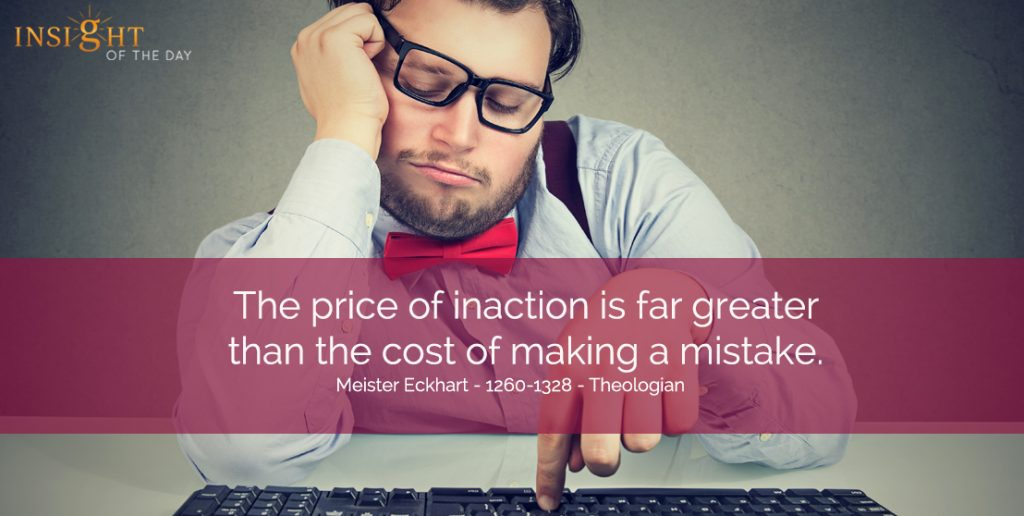 The price of inaction is far greater than the cost of making a mistake. Meister Eckhart - 1260-1328 - Theologian For your Psychic Readings , Dream interpretation & Psychic Distance Healing visit the store. Or read some fun stuff on our fb page.