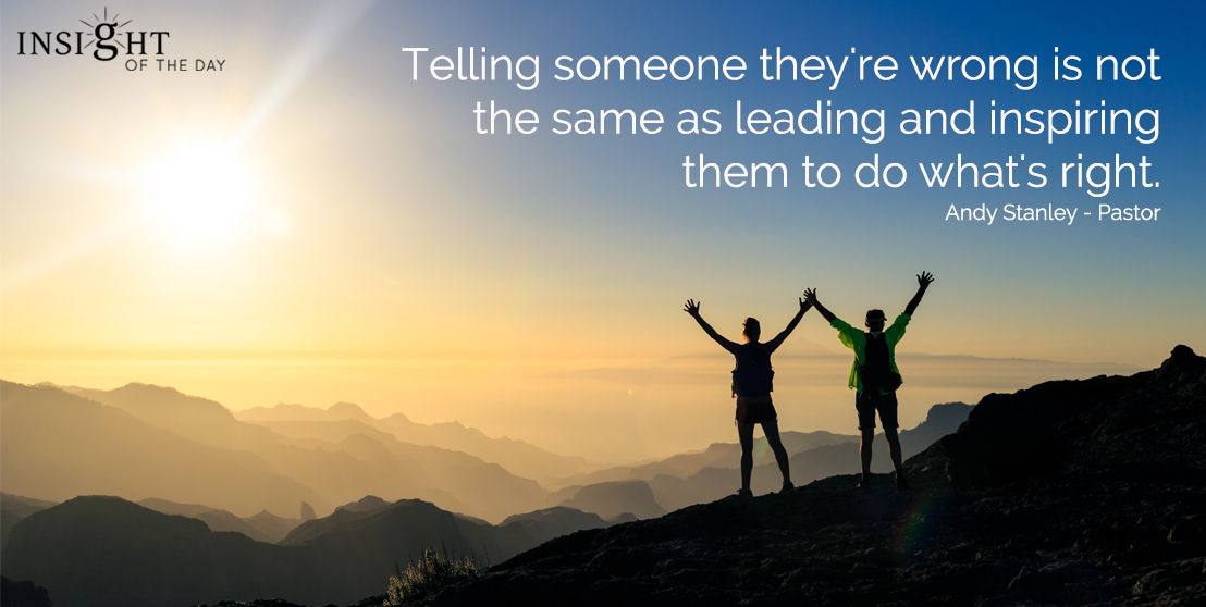 Telling someone they're wrong is not the same as leading and inspiring them to do what's right. Andy Stanley - Pastor